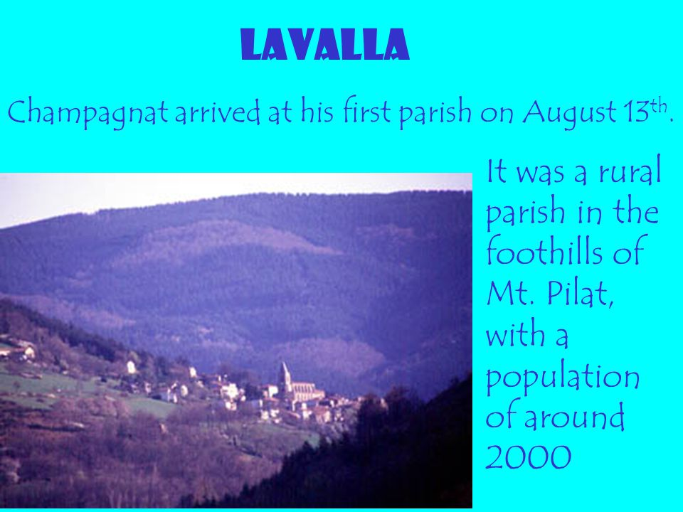 LAVALLA Champagnat arrived at his first parish on August 13 th. It was a rural parish in the foothills of Mt. Pilat, with a population of around 2000