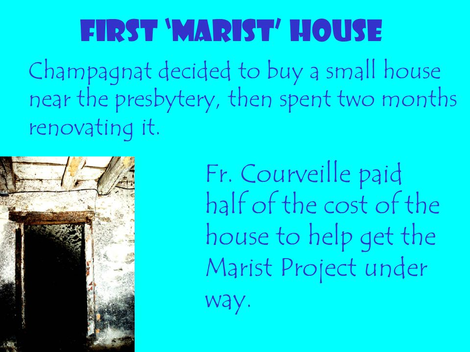 FIRST 'MARIST' HOUSE Fr. Courveille paid half of the cost of the house to help get the Marist Project under way. Champagnat decided to buy a small hou