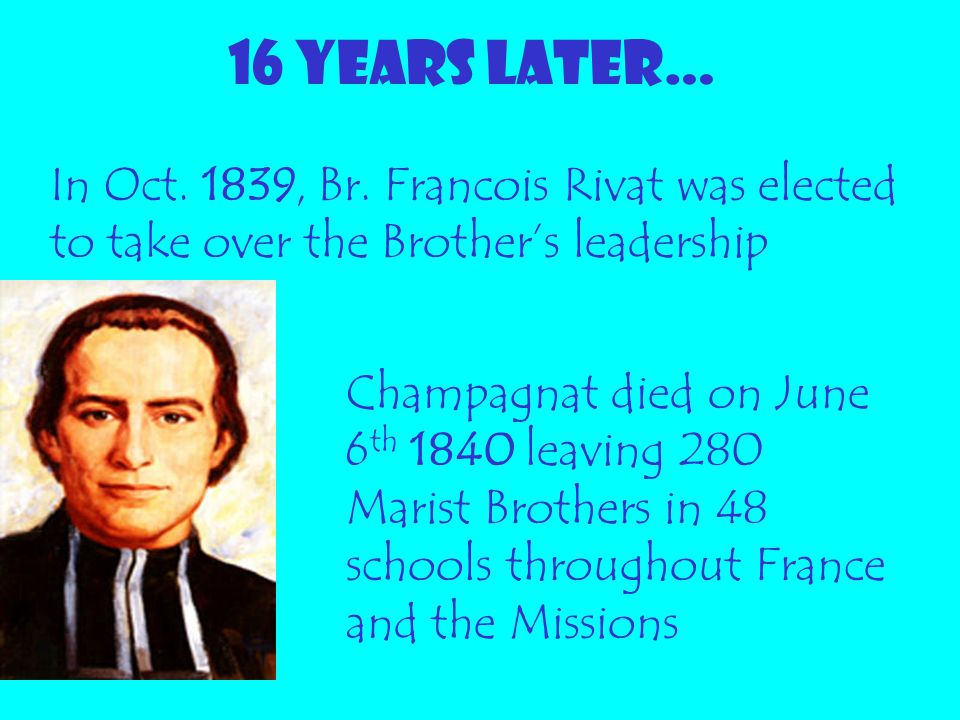 16 YEARS LATER… Champagnat died on June 6 th 1840 leaving 280 Marist Brothers in 48 schools throughout France and the Missions In Oct. 1839, Br. Franc