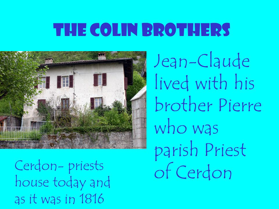 THE COLIN BROTHERS Jean-Claude lived with his brother Pierre who was parish Priest of Cerdon Cerdon- priests house today and as it was in 1816