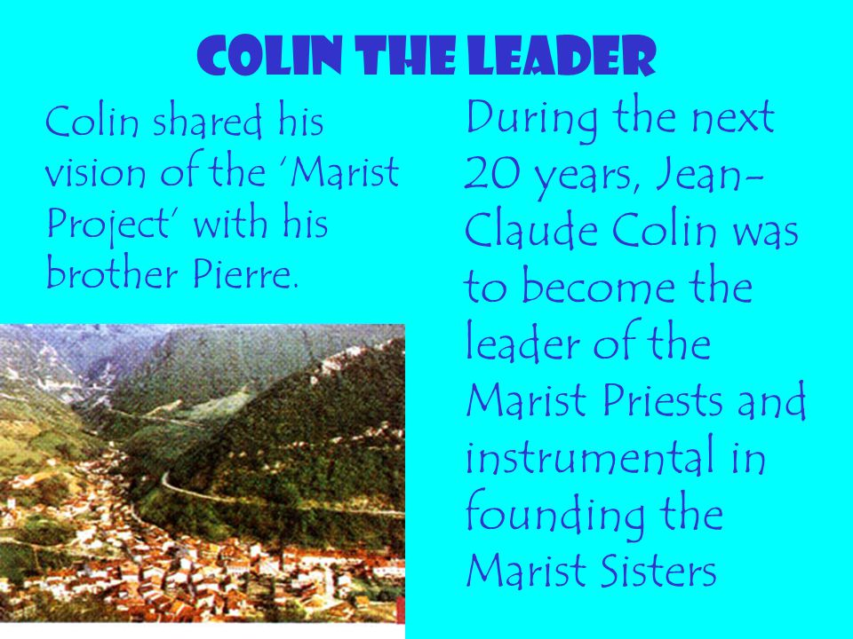 COLIN THE LEADER During the next 20 years, Jean- Claude Colin was to become the leader of the Marist Priests and instrumental in founding the Marist S