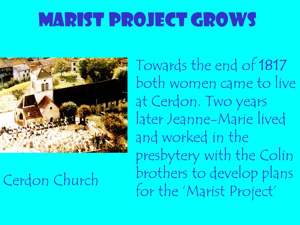 MARIST PROJECT GROWS Towards the end of 1817 both women came to live at Cerdon. Two years later Jeanne-Marie lived and worked in the presbytery with t