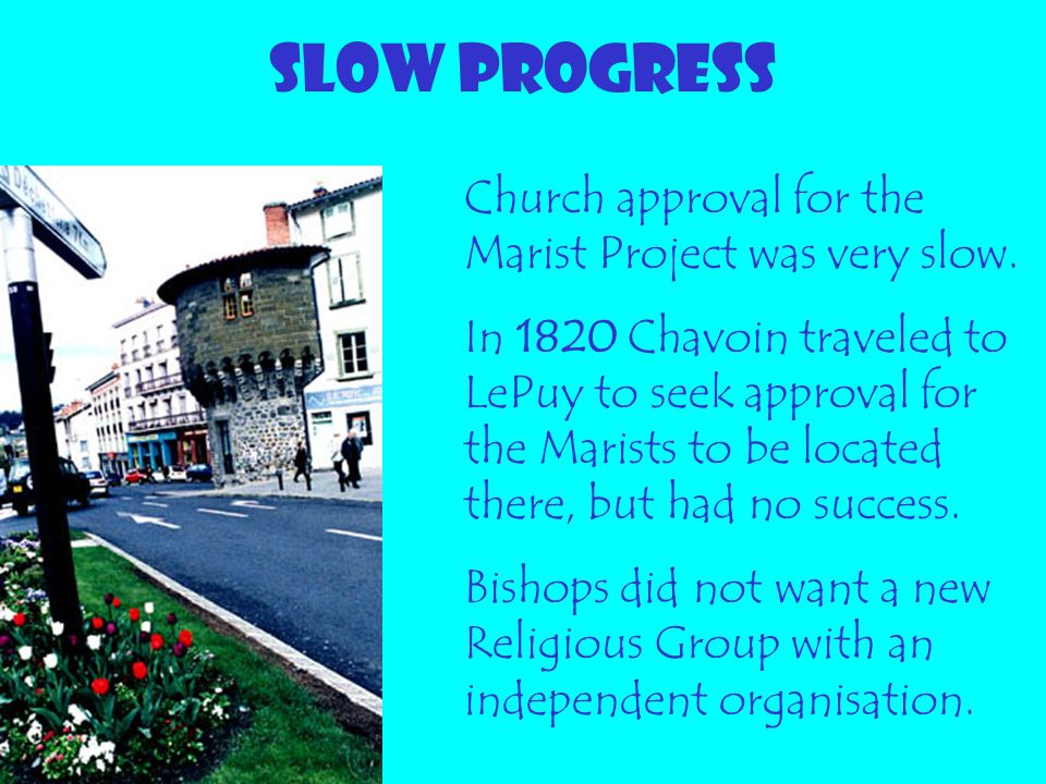 SLOW PROGRESS Church approval for the Marist Project was very slow. In 1820 Chavoin traveled to LePuy to seek approval for the Marists to be located t