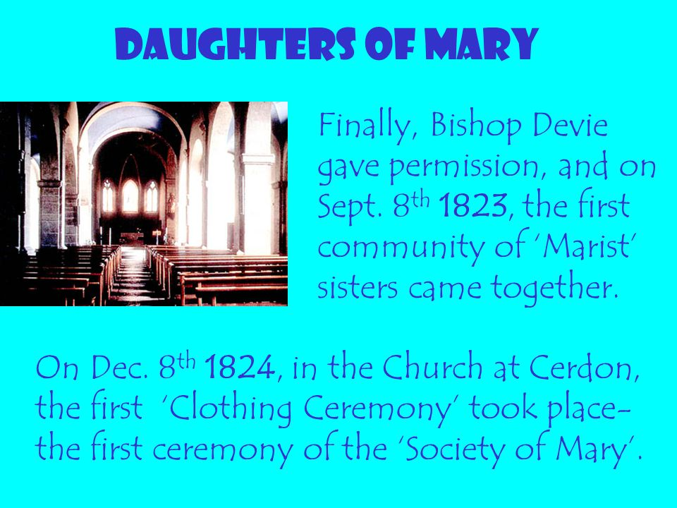 DAUGHTERS OF MARY Finally, Bishop Devie gave permission, and on Sept. 8 th 1823, the first community of 'Marist' sisters came together. On Dec. 8 th 1