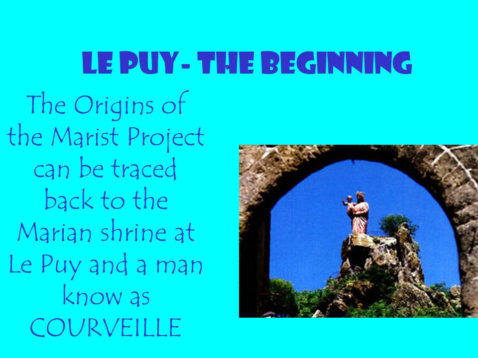LE PUY- THE BEGINNING The Origins of the Marist Project can be traced back to the Marian shrine at Le Puy and a man know as COURVEILLE