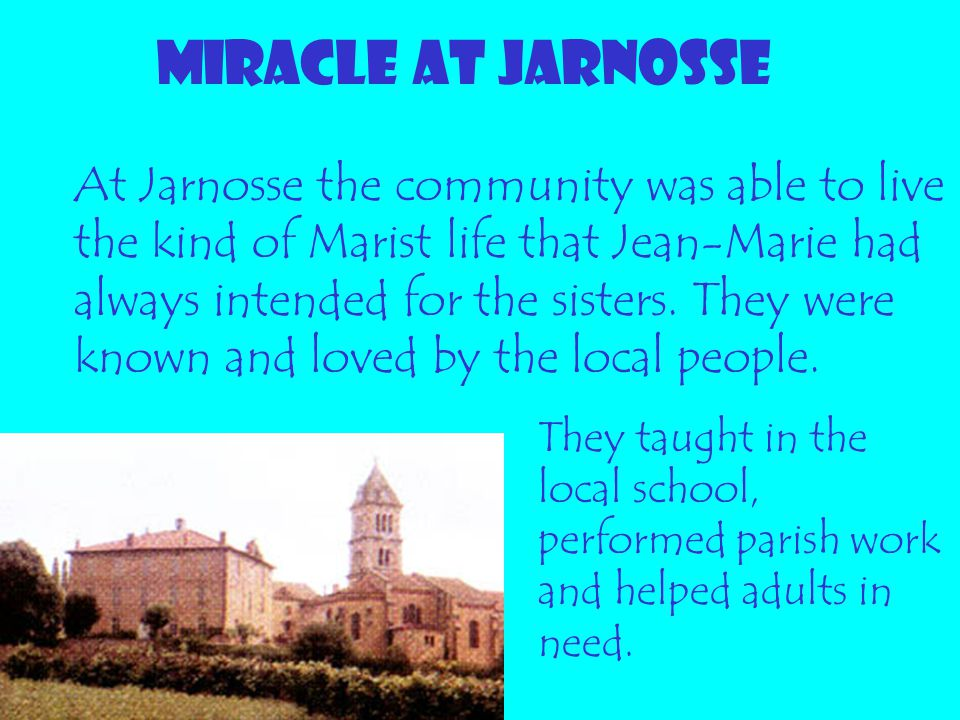 MIRACLE AT JARNOSSE At Jarnosse the community was able to live the kind of Marist life that Jean-Marie had always intended for the sisters. They were