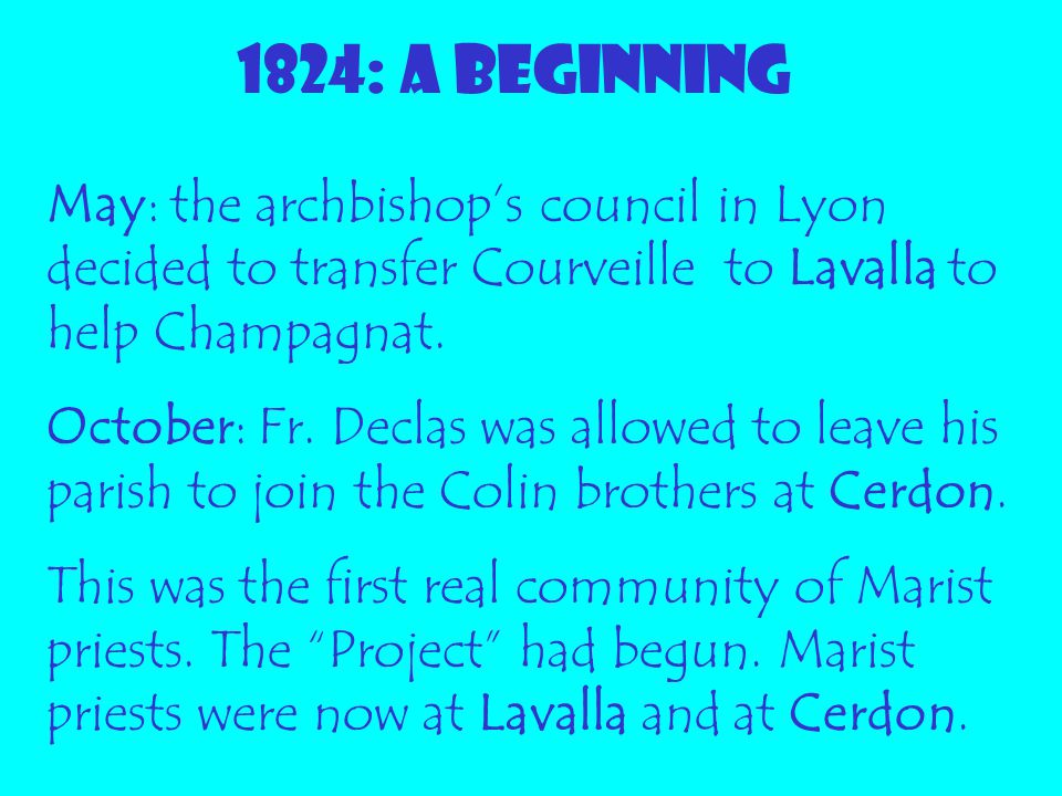 1824: A BEGINNING May: the archbishop's council in Lyon decided to transfer Courveille to Lavalla to help Champagnat. October: Fr. Declas was allowed