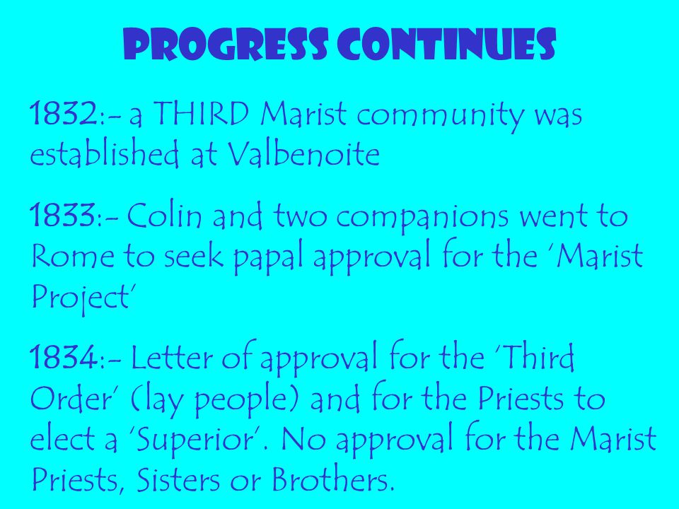 PROGRESS CONTINUES 1832:- a THIRD Marist community was established at Valbenoite 1833:- Colin and two companions went to Rome to seek papal approval f