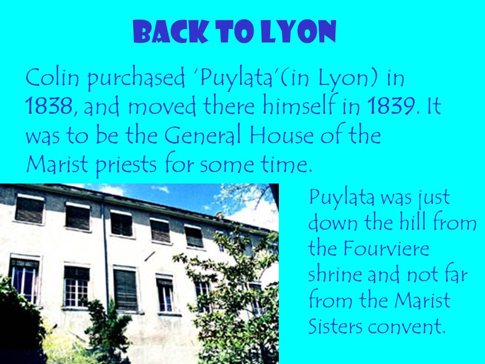 BACK TO LYON Colin purchased 'Puylata'(in Lyon) in 1838, and moved there himself in 1839. It was to be the General House of the Marist priests for som