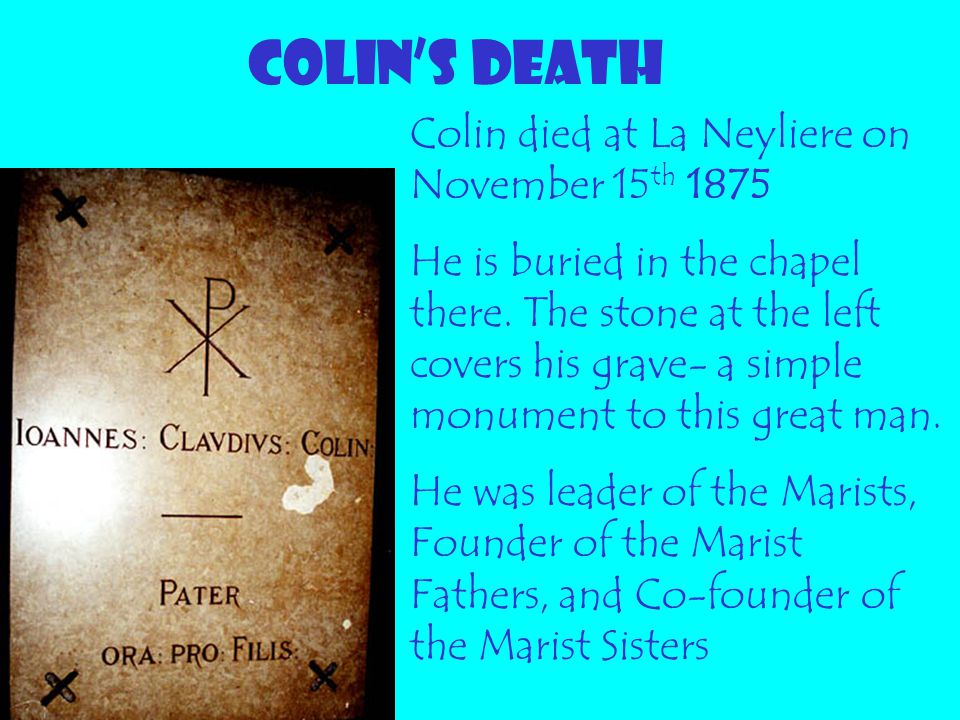 COLIN'S DEATH Colin died at La Neyliere on November 15 th 1875 He is buried in the chapel there. The stone at the left covers his grave- a simple monu