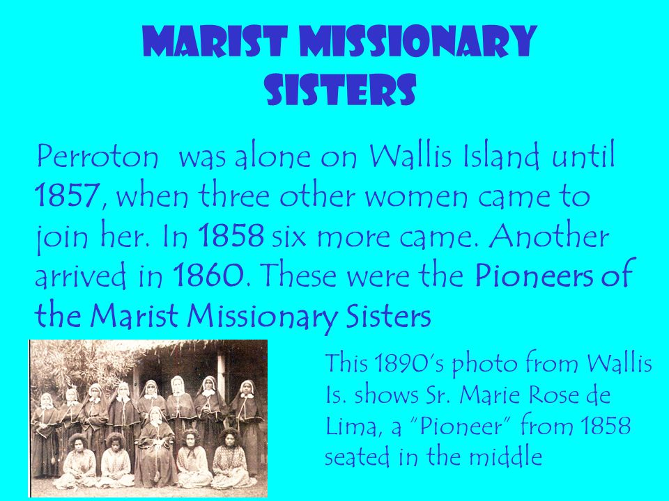 MARIST MISSIONARY SISTERS Perroton was alone on Wallis Island until 1857, when three other women came to join her. In 1858 six more came. Another arri
