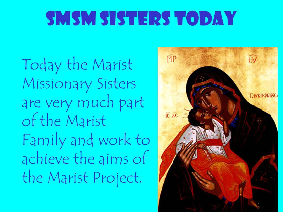 SMSM SISTERS TODAY Today the Marist Missionary Sisters are very much part of the Marist Family and work to achieve the aims of the Marist Project.