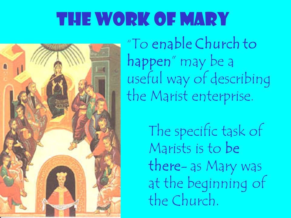 """THE WORK OF MARY """" To enable Church to happen"""" may be a useful way of describing the Marist enterprise. The specific task of Marists is to be there- a"""