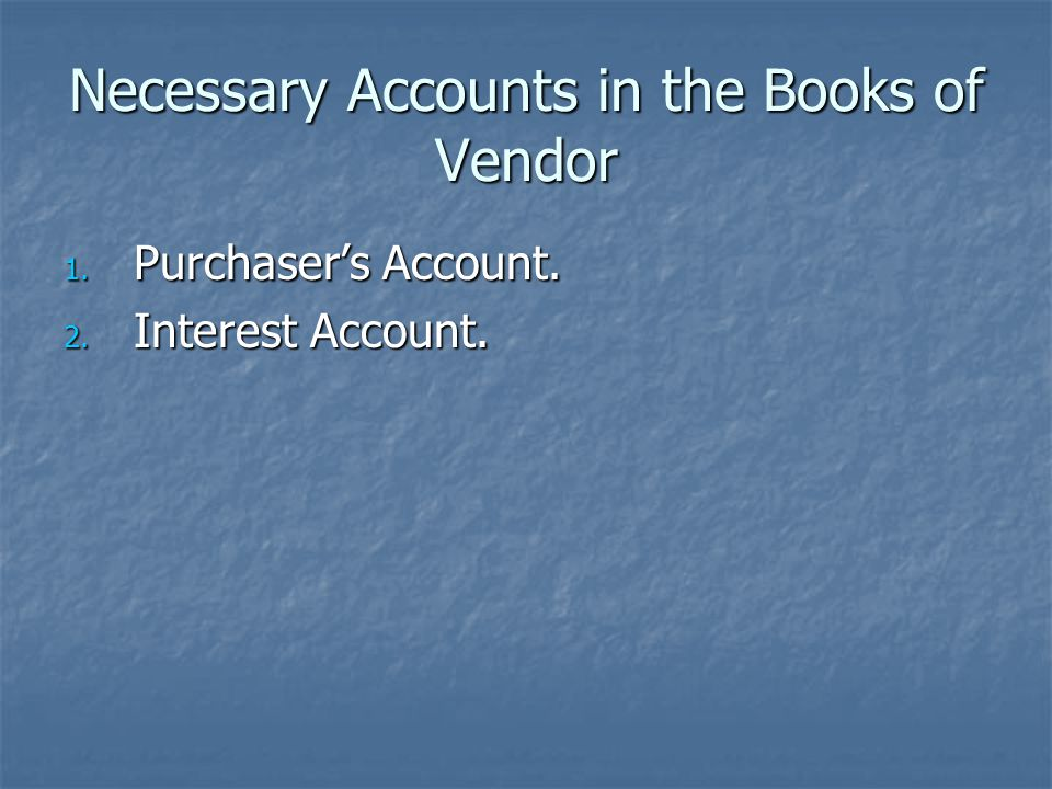 Necessary Accounts in the Books of Vendor 1. Purchaser's Account. 2. Interest Account.
