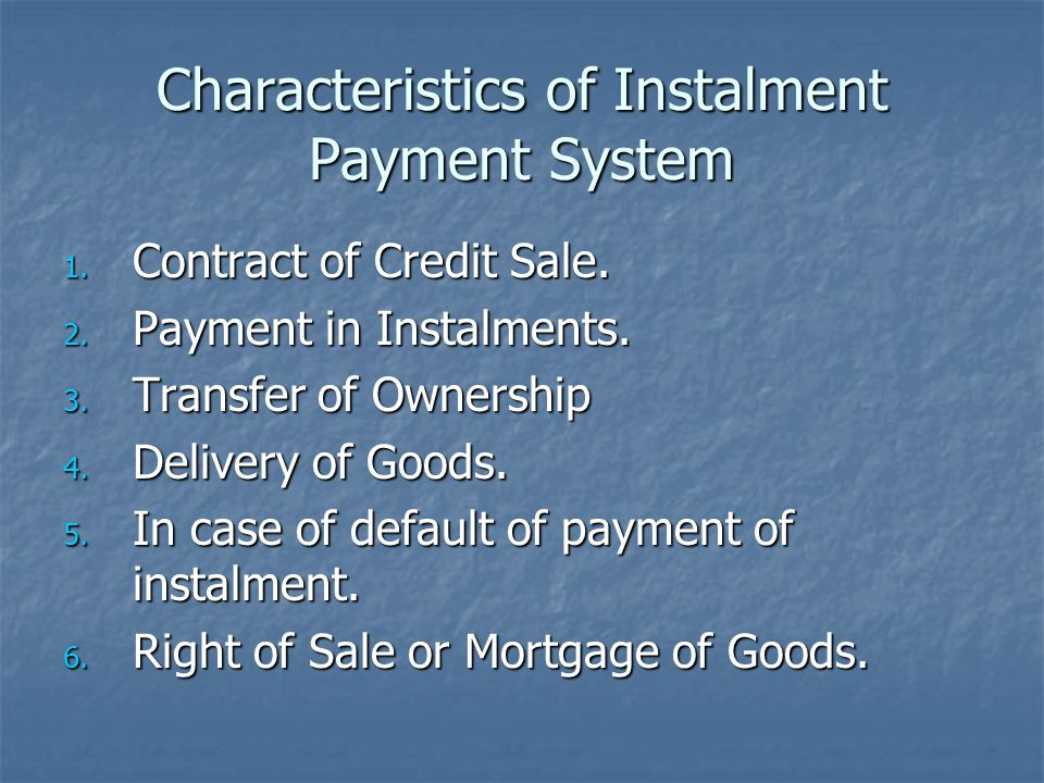 Characteristics of Instalment Payment System 1. Contract of Credit Sale. 2. Payment in Instalments. 3. Transfer of Ownership 4. Delivery of Goods. 5.