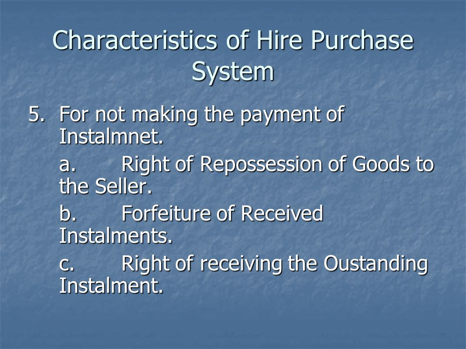 Characteristics of Hire Purchase System 5.For not making the payment of Instalmnet. a.Right of Repossession of Goods to the Seller. b.Forfeiture of Re