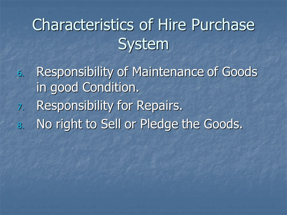 Characteristics of Hire Purchase System 6. Responsibility of Maintenance of Goods in good Condition. 7. Responsibility for Repairs. 8. No right to Sel