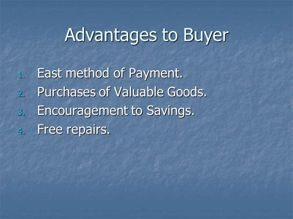 Advantages to Buyer 1. East method of Payment. 2. Purchases of Valuable Goods. 3. Encouragement to Savings. 4. Free repairs.