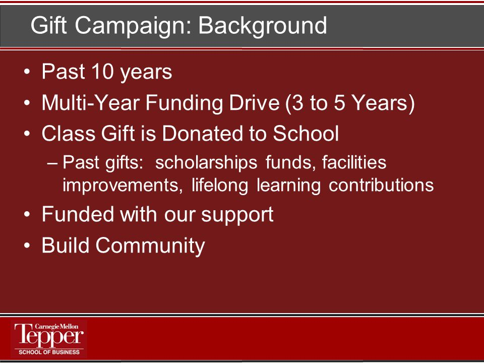 Gift Campaign: Background Past 10 years Multi-Year Funding Drive (3 to 5 Years) Class Gift is Donated to School –Past gifts: scholarships funds, facilities improvements, lifelong learning contributions Funded with our support Build Community