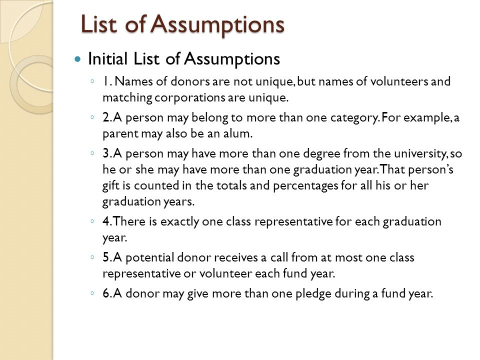 List of Assumptions Initial List of Assumptions ◦ 1. Names of donors are not unique, but names of volunteers and matching corporations are unique. ◦ 2