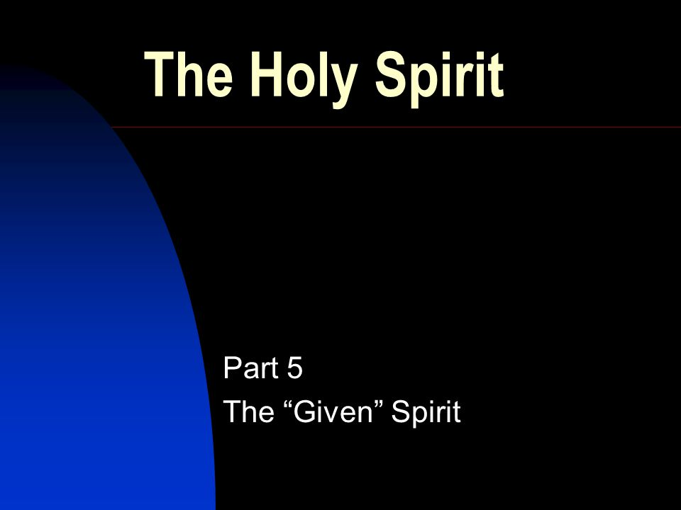 The Holy Spirit Part 5 The Given Spirit