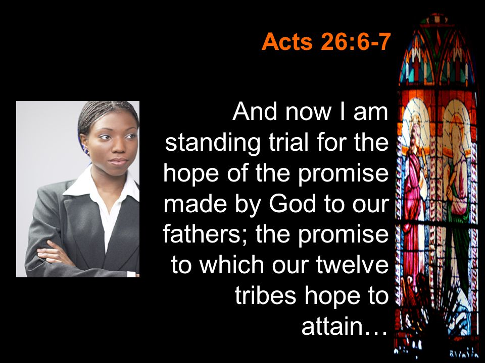Slide 6 Acts 26:6-7 And now I am standing trial for the hope of the promise made by God to our fathers; the promise to which our twelve tribes hope to attain…