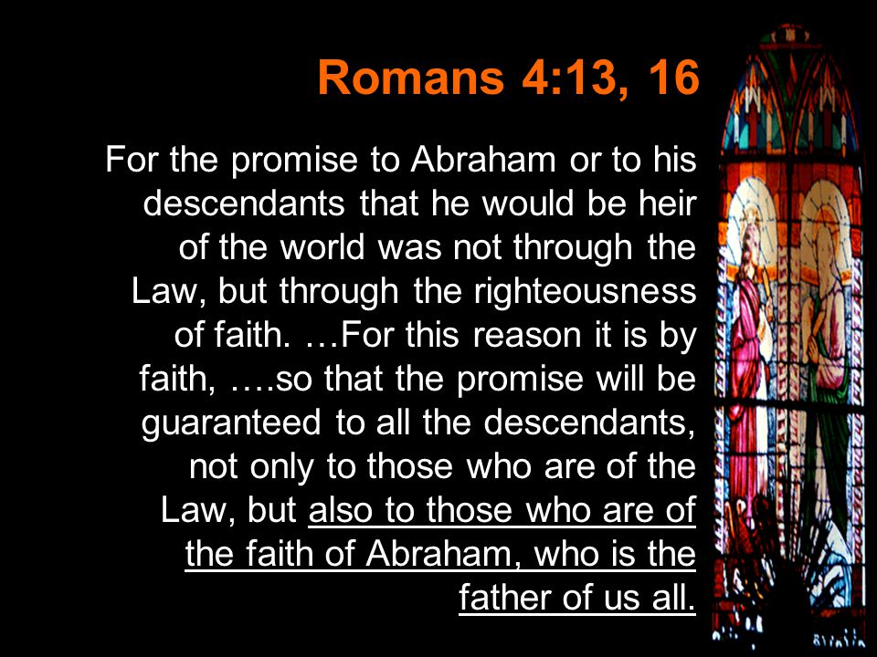 Slide 8 Romans 4:13, 16 For the promise to Abraham or to his descendants that he would be heir of the world was not through the Law, but through the righteousness of faith.