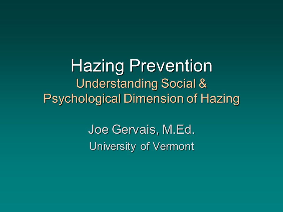 Hazing Prevention Understanding Social & Psychological Dimension of Hazing Joe Gervais, M.Ed.