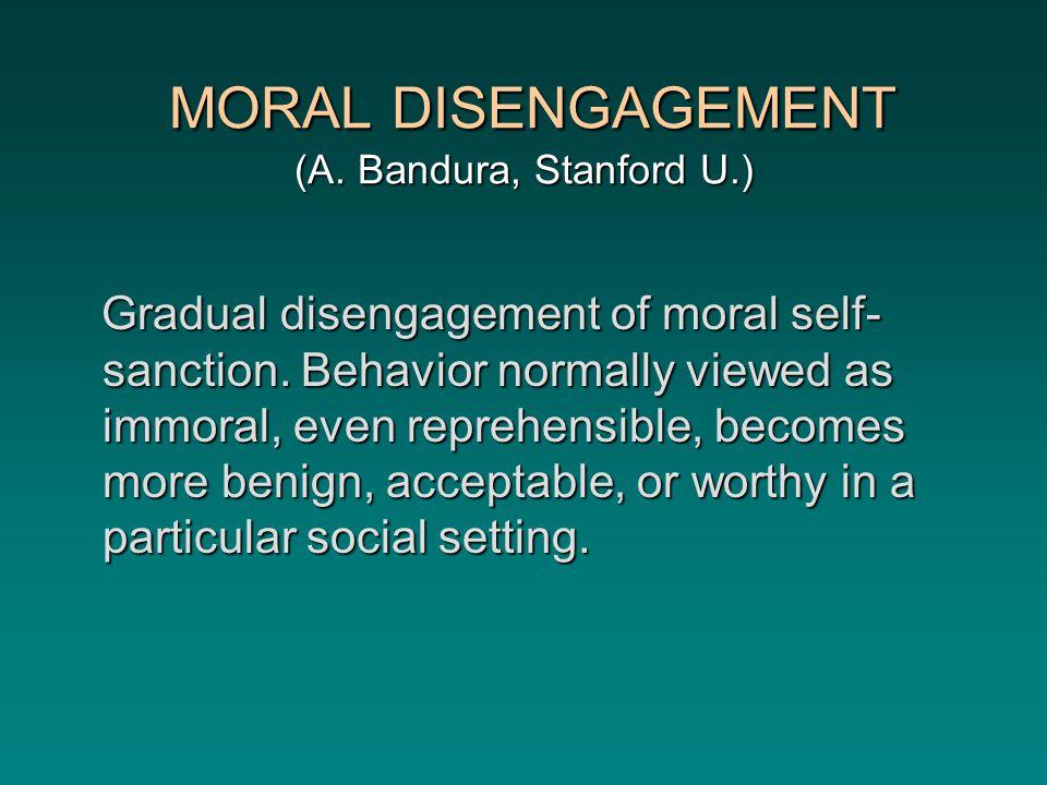 MORAL DISENGAGEMENT (A. Bandura, Stanford U.) MORAL DISENGAGEMENT (A.