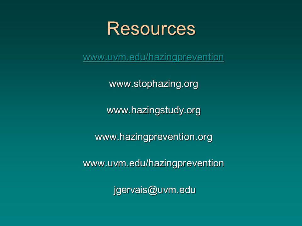 Resources www.uvm.edu/hazingprevention www.stophazing.orgwww.hazingstudy.orgwww.hazingprevention.orgwww.uvm.edu/hazingprevention jgervais@uvm.edu jgervais@uvm.edu