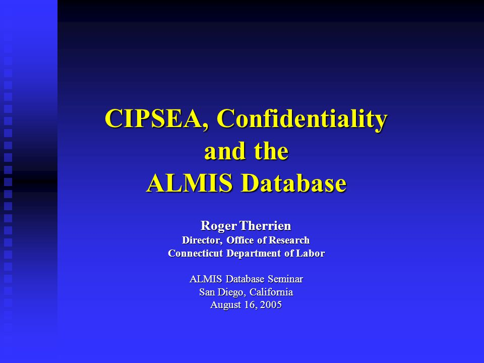 CIPSEA, Confidentiality and the ALMIS Database Roger Therrien Director, Office of Research Connecticut Department of Labor ALMIS Database Seminar San