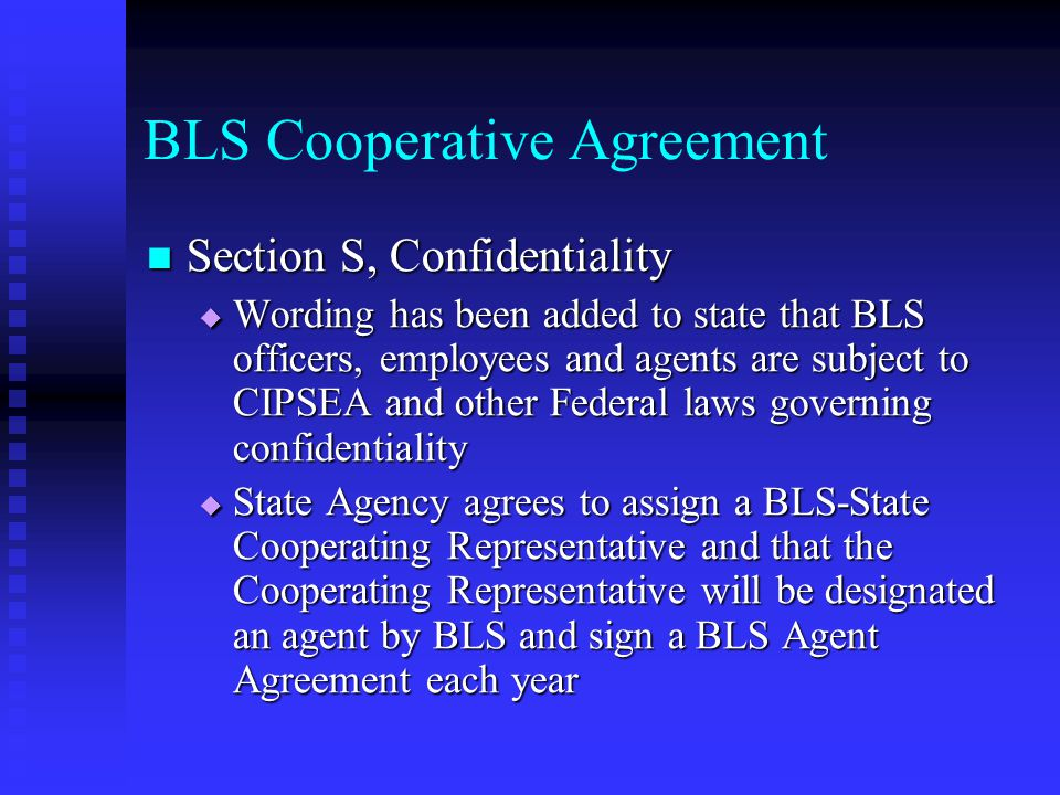 BLS Cooperative Agreement Section S, Confidentiality Section S, Confidentiality  Wording has been added to state that BLS officers, employees and agents are subject to CIPSEA and other Federal laws governing confidentiality  State Agency agrees to assign a BLS-State Cooperating Representative and that the Cooperating Representative will be designated an agent by BLS and sign a BLS Agent Agreement each year
