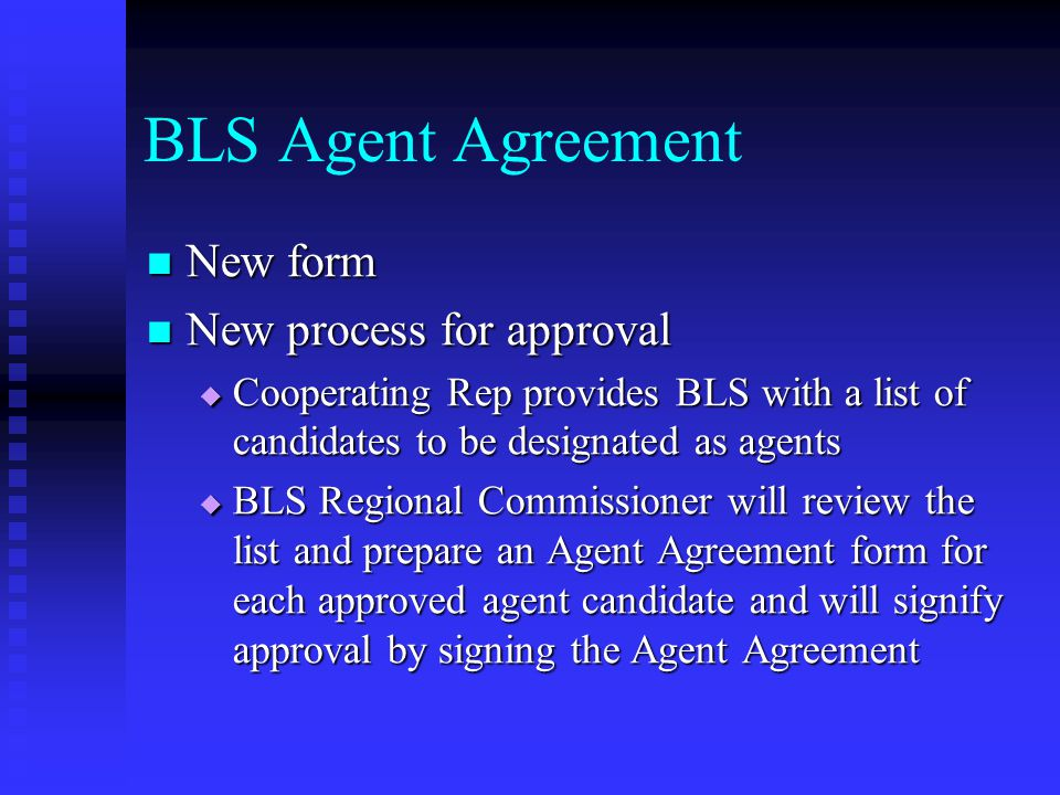 BLS Agent Agreement New form New form New process for approval New process for approval  Cooperating Rep provides BLS with a list of candidates to be designated as agents  BLS Regional Commissioner will review the list and prepare an Agent Agreement form for each approved agent candidate and will signify approval by signing the Agent Agreement