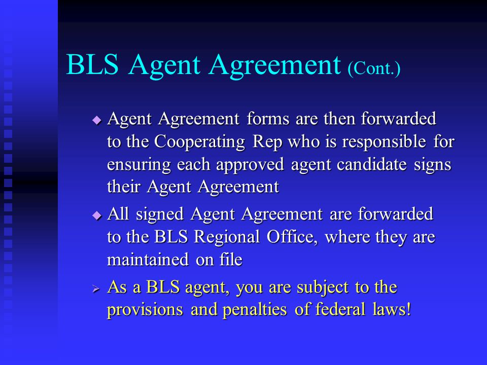 BLS Agent Agreement (Cont.)  Agent Agreement forms are then forwarded to the Cooperating Rep who is responsible for ensuring each approved agent candidate signs their Agent Agreement  All signed Agent Agreement are forwarded to the BLS Regional Office, where they are maintained on file  As a BLS agent, you are subject to the provisions and penalties of federal laws!