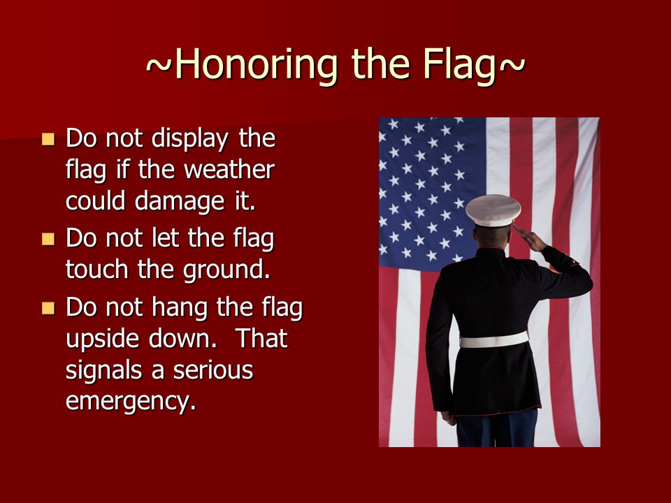 ~Honoring the Flag~ Do not display the flag if the weather could damage it. Do not display the flag if the weather could damage it. Do not let the fla
