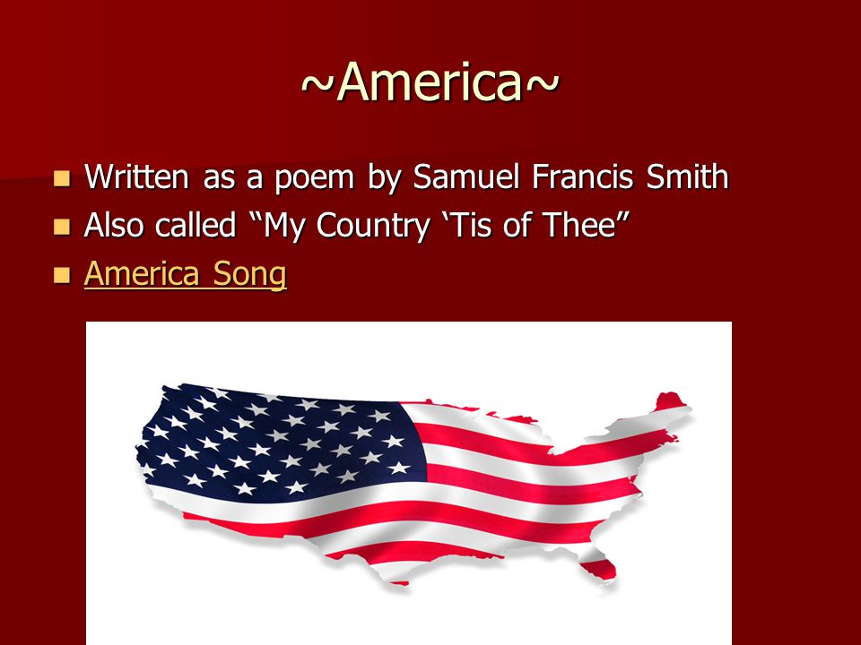 "~America~ Written as a poem by Samuel Francis Smith Written as a poem by Samuel Francis Smith Also called ""My Country 'Tis of Thee"" Also called ""My Co"