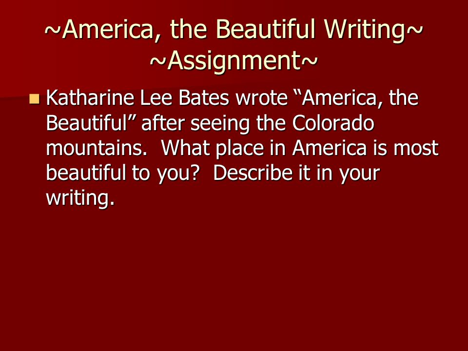"~America, the Beautiful Writing~ ~Assignment~ Katharine Lee Bates wrote ""America, the Beautiful"" after seeing the Colorado mountains. What place in Am"