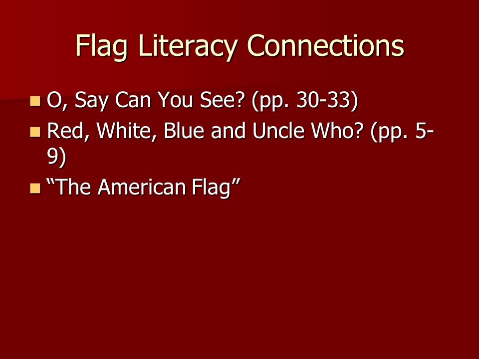 Flag Literacy Connections O, Say Can You See? (pp. 30-33) O, Say Can You See? (pp. 30-33) Red, White, Blue and Uncle Who? (pp. 5- 9) Red, White, Blue