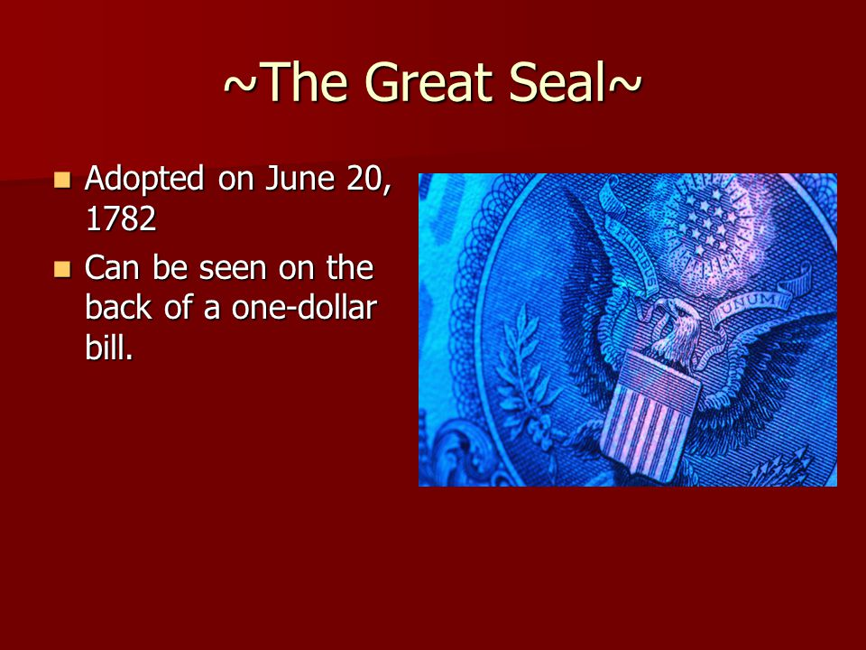 ~The Great Seal~ Adopted on June 20, 1782 Adopted on June 20, 1782 Can be seen on the back of a one-dollar bill. Can be seen on the back of a one-doll