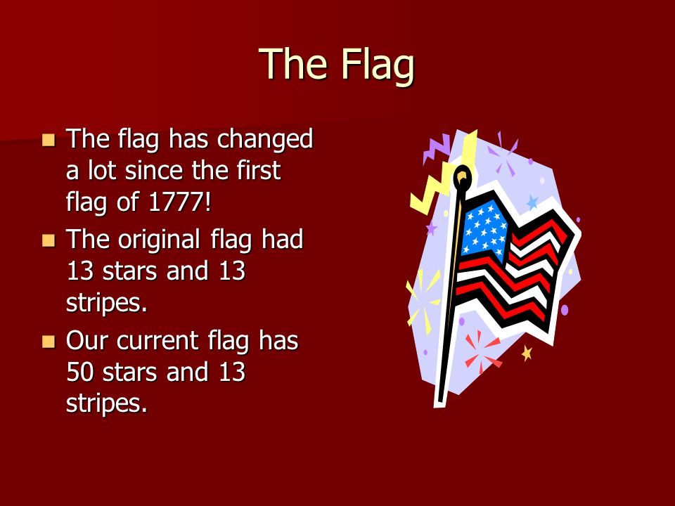 The Flag The flag has changed a lot since the first flag of 1777! The flag has changed a lot since the first flag of 1777! The original flag had 13 st