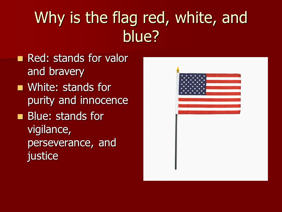 Why is the flag red, white, and blue? Red: stands for valor and bravery Red: stands for valor and bravery White: stands for purity and innocence White