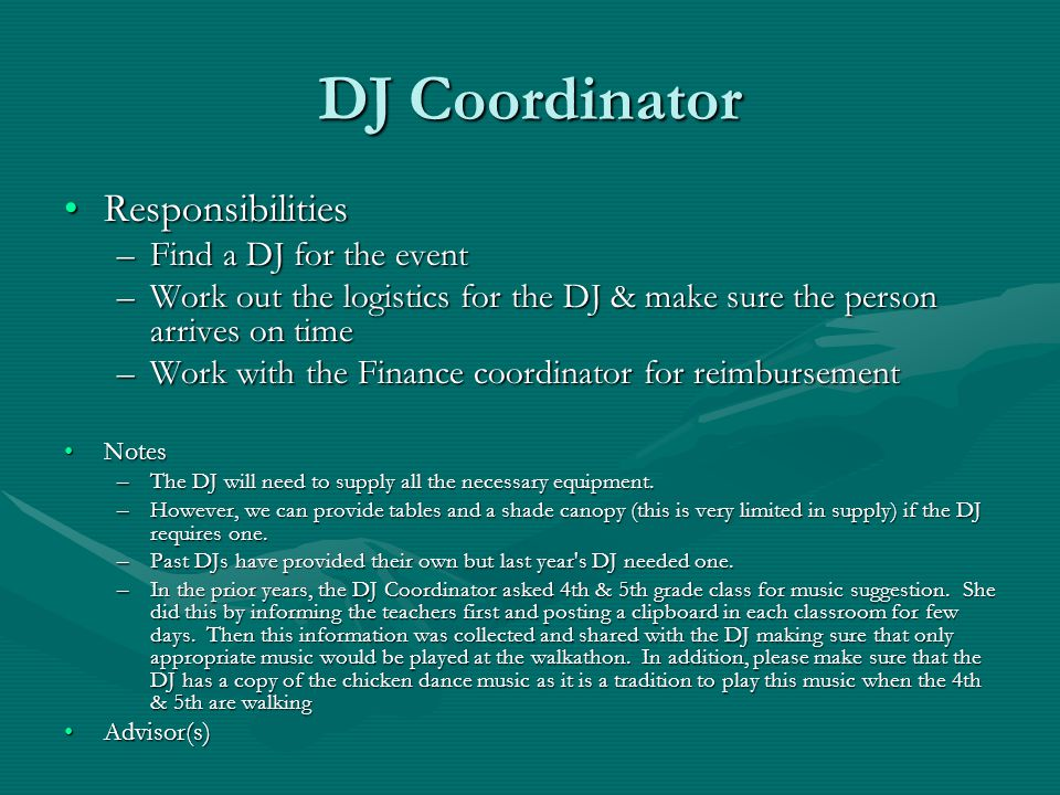 DJ Coordinator ResponsibilitiesResponsibilities –Find a DJ for the event –Work out the logistics for the DJ & make sure the person arrives on time –Wo