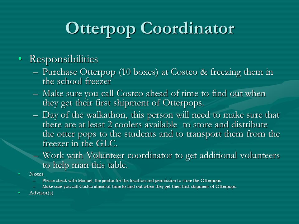 Otterpop Coordinator ResponsibilitiesResponsibilities –Purchase Otterpop (10 boxes) at Costco & freezing them in the school freezer –Make sure you call Costco ahead of time to find out when they get their first shipment of Otterpops.