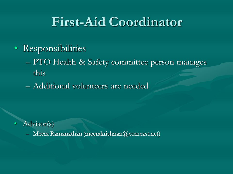 First-Aid Coordinator ResponsibilitiesResponsibilities –PTO Health & Safety committee person manages this –Additional volunteers are needed Advisor(s)