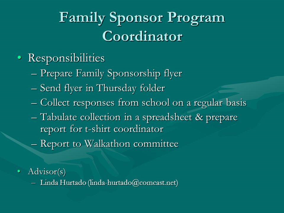 Family Sponsor Program Coordinator ResponsibilitiesResponsibilities –Prepare Family Sponsorship flyer –Send flyer in Thursday folder –Collect responses from school on a regular basis –Tabulate collection in a spreadsheet & prepare report for t-shirt coordinator –Report to Walkathon committee Advisor(s)Advisor(s) –Linda Hurtado (linda-hurtado@comcast.net)