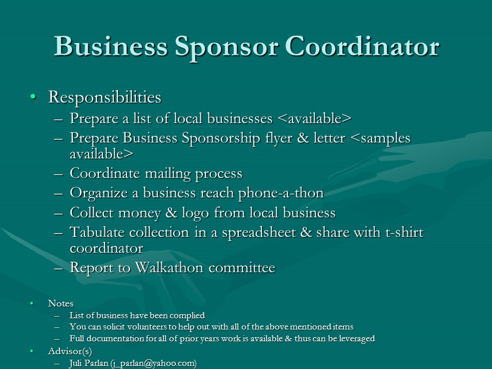 Business Sponsor Coordinator ResponsibilitiesResponsibilities –Prepare a list of local businesses –Prepare a list of local businesses –Prepare Business Sponsorship flyer & letter –Prepare Business Sponsorship flyer & letter –Coordinate mailing process –Organize a business reach phone-a-thon –Collect money & logo from local business –Tabulate collection in a spreadsheet & share with t-shirt coordinator –Report to Walkathon committee NotesNotes –List of business have been complied –You can solicit volunteers to help out with all of the above mentioned items –Full documentation for all of prior years work is available & thus can be leveraged Advisor(s)Advisor(s) –Juli Parlan (j_parlan@yahoo.com)