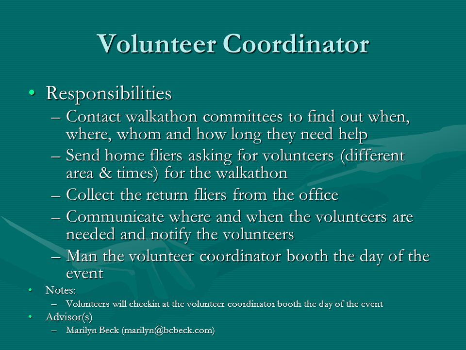 Volunteer Coordinator ResponsibilitiesResponsibilities –Contact walkathon committees to find out when, where, whom and how long they need help –Send home fliers asking for volunteers (different area & times) for the walkathon –Collect the return fliers from the office –Communicate where and when the volunteers are needed and notify the volunteers –Man the volunteer coordinator booth the day of the event Notes:Notes: –Volunteers will checkin at the volunteer coordinator booth the day of the event Advisor(s)Advisor(s) –Marilyn Beck (marilyn@bcbeck.com)