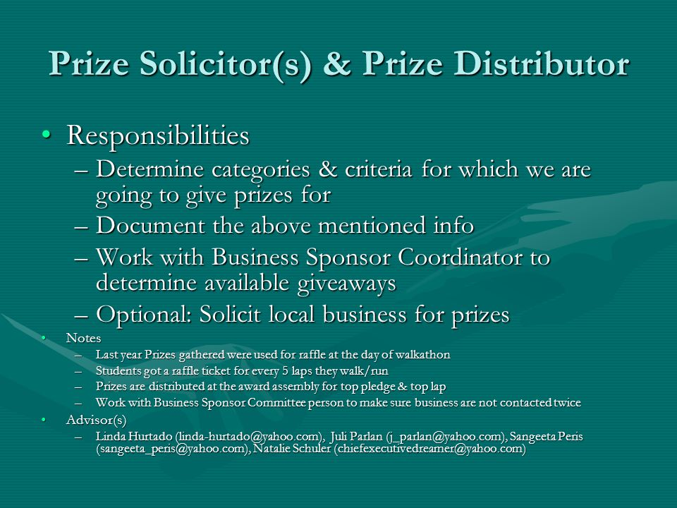 Prize Solicitor(s) & Prize Distributor ResponsibilitiesResponsibilities –Determine categories & criteria for which we are going to give prizes for –Document the above mentioned info –Work with Business Sponsor Coordinator to determine available giveaways –Optional: Solicit local business for prizes NotesNotes –Last year Prizes gathered were used for raffle at the day of walkathon –Students got a raffle ticket for every 5 laps they walk/run –Prizes are distributed at the award assembly for top pledge & top lap –Work with Business Sponsor Committee person to make sure business are not contacted twice Advisor(s)Advisor(s) –Linda Hurtado (linda-hurtado@yahoo.com), Juli Parlan (j_parlan@yahoo.com), Sangeeta Peris (sangeeta_peris@yahoo.com), Natalie Schuler (chiefexecutivedreamer@yahoo.com)