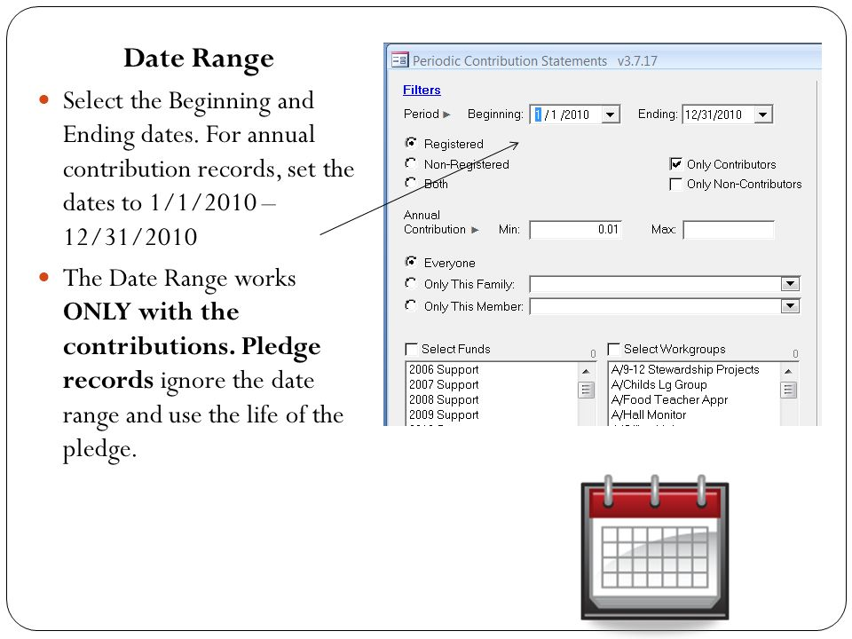 Date Range Select the Beginning and Ending dates. For annual contribution records, set the dates to 1/1/2010 – 12/31/2010 The Date Range works ONLY wi
