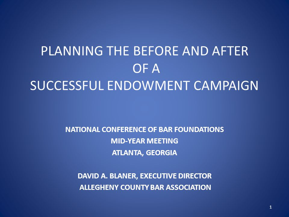 PLANNING THE BEFORE AND AFTER OF A SUCCESSFUL ENDOWMENT CAMPAIGN NATIONAL CONFERENCE OF BAR FOUNDATIONS MID-YEAR MEETING ATLANTA, GEORGIA DAVID A.